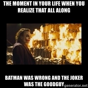 Joker's Message - The moment in your life when you realize that all along Batman was wrong and the joker was the goodguy