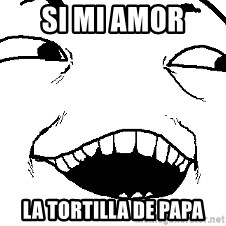 I see what you did there - Si mi amor  La tortilla de papa