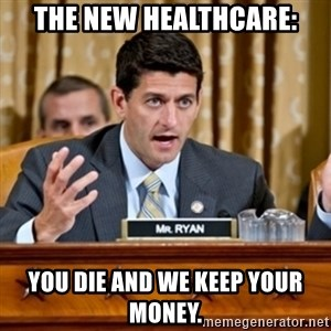 Paul Ryan Meme  - the new healthcare: you die and we keep your money.