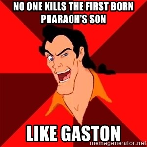 Like Gaston - No one kills the first born Pharaoh's son like Gaston