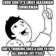 Look son, A person got mad - look son, it's Emily Jaazaniah Zimmerman she's thinking shes a god to end all amern life itself