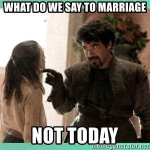 What do we say - What do we say to marriage not today