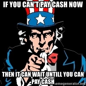 I Want You - If you can't pay cash now then it can wait untill you can pay cash