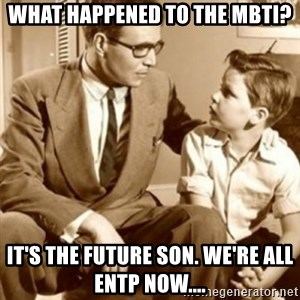 father son  - What happened to the MBTI? It's the future son. We're all ENTP NOW....