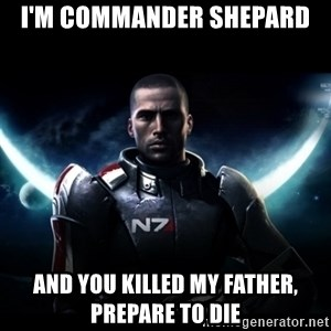 Mass Effect - I'm Commander Shepard And you killed my Father, Prepare to Die
