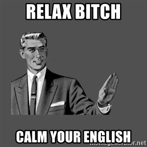 Grammar Guy - RELAX bitch CALM YOUR english