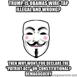"Anon - Trump, is obamas wire-tap illegal and wrong? then why wont you declare the ""patriot act"" un-constitutional? DEMAGOGUERY"