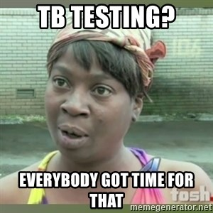 Everybody got time for that - TB TEsting? everybody got time for that