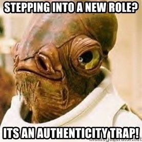 Admiral Ackbar - Stepping into a new role? Its an Authenticity Trap!