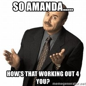 Dr. Phil - so amanda..... how's that working out 4 you?