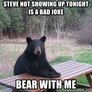 Patient Bear - Steve not showing up tonight is a bad joke bear with me