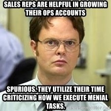Dwight Shrute - sales reps are helpful in growing their ops accounts spurious. they utilize their time criticizing how we execute menial tasks.
