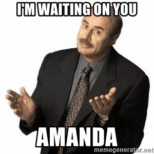 Dr. Phil - i'm waiting on you amanda