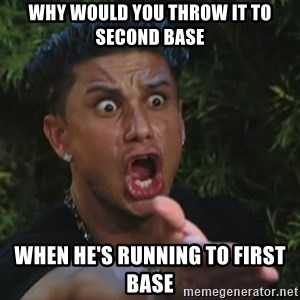 Angry Guido  - why would you throw it to second base when he's running to first base