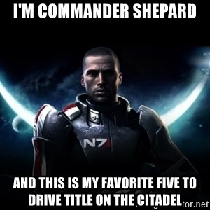 Mass Effect - I'm commander shepard And this is my favorite five to drive title on the citadel