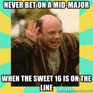 Princess Bride Vizzini - NEVER BET ON A MID-MAJOR WHEN THE SWEET 16 IS ON THE LINE
