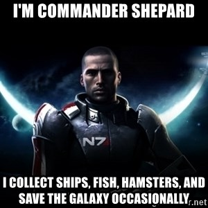 Mass Effect - I'm Commander Shepard I Collect Ships, Fish, Hamsters, and save the Galaxy occasionally