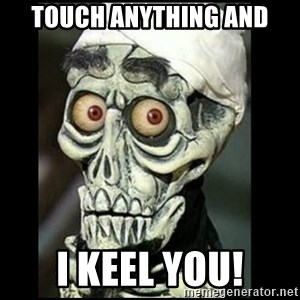 Achmed the dead terrorist - touch anything and i keel you!