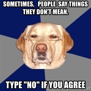 """Racist Dawg - sometimes,   people  say things they don't mean. type """"no"""" if you agree"""