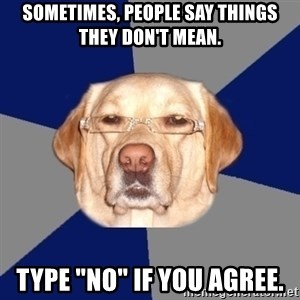 """Racist Dawg - sometimes, people say things they don't mean. type """"no"""" if you agree."""