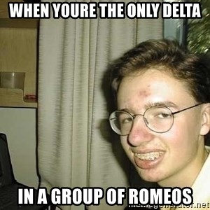 uglynerdboy - When youre the only delta In a group of romeos