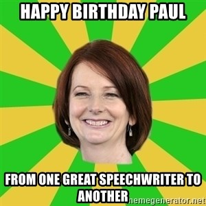 Julia Gillard - Happy birthday paul from one great speechwriter to another