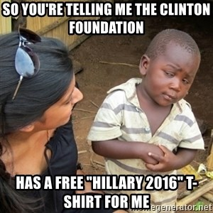 """Skeptical 3rd World Kid - so you're telling me the clinton foundation has a free """"Hillary 2016"""" T-shirt for me"""