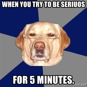 Racist Dawg - WHen you try to be seriuos For 5 minutes.
