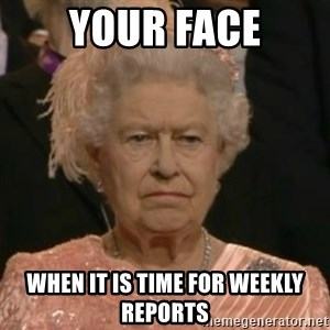Unimpressed Queen Elizabeth  - your face when it is time for weekly reports