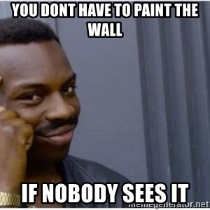 I'm a fucking genius - you dont have to paint the wall if nobody sees it