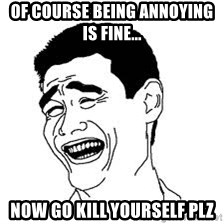 Dumb Bitch Meme - OF COURSE BEING annoying IS FINE... NOW GO KILL YOURSELF PLZ