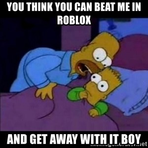 homero bart - You think you can beat me in roblox and get away with it boy