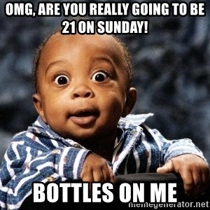 tfdghfdghgfdhfdhgfdgh - OMG, are you really going to be 21 on sunday! Bottles on Me