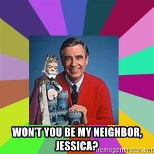 mr rogers  -  Won't you be my neighbor, jessica?