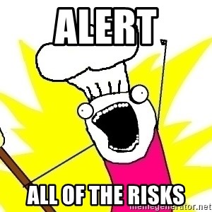 BAKE ALL OF THE THINGS! - Alert All of the risks