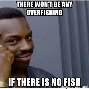 I'm a fucking genius - There won't be any overfishing if there is no fish