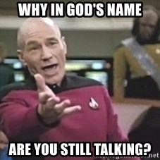 Captain Picard - Why in God's name Are you still talking?