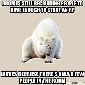 Bad RPer Polar Bear - room is still recruiting people to have enough to start an rp leaves because there's only a few people in the room