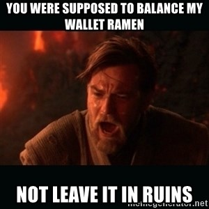 "Obi Wan Kenobi ""You were my brother!"" - You were supposed to balance my wallet ramen Not leave it in ruins"