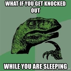 Philosoraptor - What if you get knocked out While you are sleeping