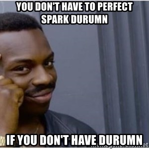 I'm a fucking genius - You don't have to perfect spark durumn If you don't have durumn