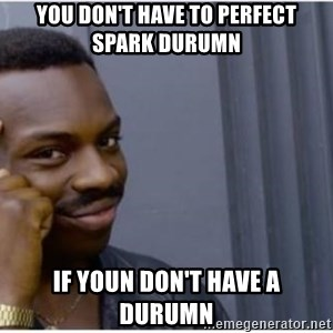 I'm a fucking genius - you don't have to perfect spark durumn If youn don't have a durumn