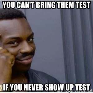 I'm a fucking genius - you can't bring them test if you never show up test