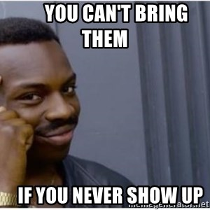 I'm a fucking genius -       you can't bring them       if you never show up