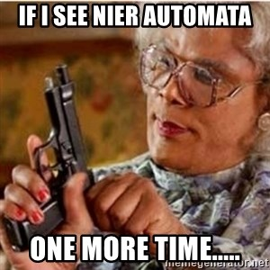 Madea-gun meme - if i see nier automata one more time.....