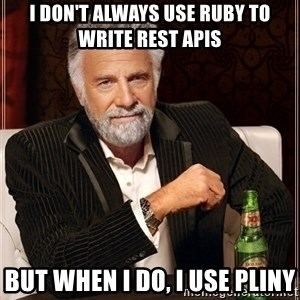 Most Interesting Man - I don't always use Ruby to write REST apis But when I do, I use pliny