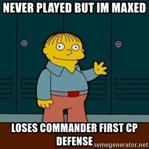 Ralph Wiggum - Never played bUt im maxEd Loses commander first Cp defense
