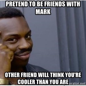 I'm a fucking genius - Pretend to be friends with mark Other FRIEND will think you're cooler than you are