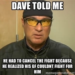 Steven Seagal Mma - DAVE TOLD ME  HE HAD TO CANCEL THE FIGHT BECAUSE HE REALIZED HIS gf COULDNT FIGHT FOR HIM
