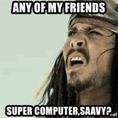 Jack Sparrow Reaction - Any of my friends  Super Computer,saavy?